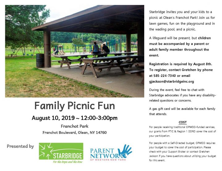 Family Picnic Fun August 10, 2019 ~ 12:00-3:00pm Franchot Park Franchot Boulevard, Olean, NY 14760 Starbridge invites you and your kids to a picnic at Olean's Franchot Park! Join us for lawn games, fun on the playground and in the wading pool, and a picnic. A lifeguard will be present, but children must be accompanied by a parent or adult family member throughout the event. Registration is required by August 8th. To register, contact Gretchen by phone at 585-224-7340 or email gjackson@starbridgeinc.org During the event, feel free to chat with Starbridge advocates if you have any disability-related questions or concerns. A gas gift card will be available for each family that attends. COST For people receiving traditional OPWDD-funded services, our grants from PTIC & Region 1 DDRO cover the cost of your participation. For people with a Self-Directed budget, OPWDD requires your budget to cover the cost of participation. Please check with your Support Broker or contact Gretchen Jackson if you have questions about utilizing your budget for this event.