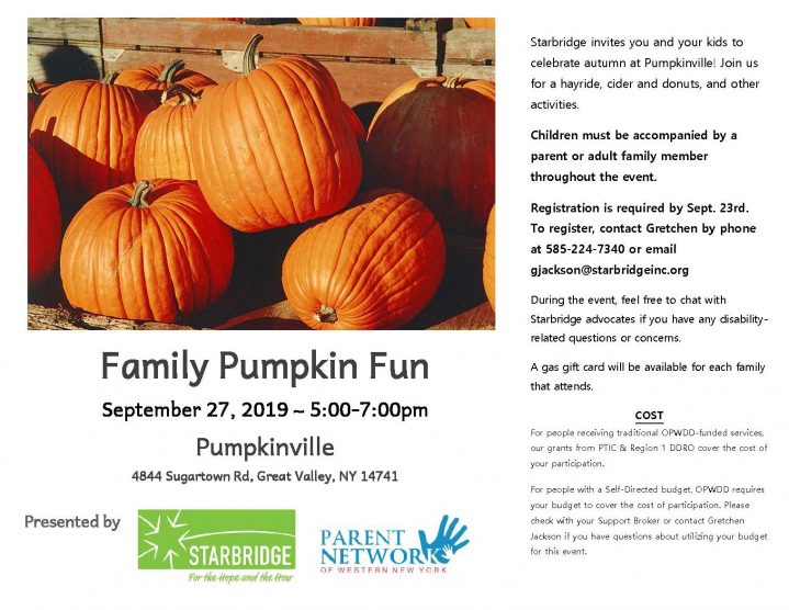 Family Pumpkin Fun September 27, 2019 ~ 5:00-7:00pm Pumpkinville 4844 Sugartown Rd, Great Valley, NY 14741 Starbridge invites you and your kids to celebrate autumn at Pumpkinville! Join us for a hayride, cider and donuts, and other activities. Children must be accompanied by a parent or adult family member throughout the event. Registration is required by Sept. 23rd. To register, contact Gretchen by phone at 585-224-7340 or email gjackson@starbridgeinc.org During the event, feel free to chat with Starbridge advocates if you have any disability-related questions or concerns. A gas gift card will be available for each family that attends. COST For people receiving traditional OPWDD-funded services, our grants from PTIC & Region 1 DDRO cover the cost of your participation. For people with a Self-Directed budget, OPWDD requires your budget to cover the cost of participation. Please check with your Support Broker or contact Gretchen Jackson if you have questions about utilizing your budget for this event.