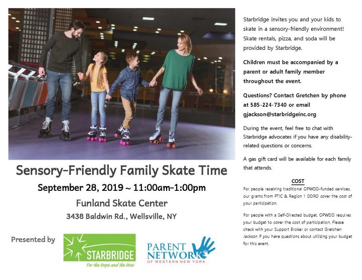 Sensory-Friendly Family Skate Time September 28, 2019 ~ 11:00am-1:00pm Funland Skate Center 3438 Baldwin Rd., Wellsville, NY Starbridge invites you and your kids to skate in a sensory-friendly environment! Skate rentals, pizza, and soda will be provided by Starbridge. Children must be accompanied by a parent or adult family member throughout the event. Questions? Contact Gretchen by phone at 585-224-7340 or email gjackson@starbridgeinc.org During the event, feel free to chat with Starbridge advocates if you have any disability-related questions or concerns. A gas gift card will be available for each family that attends. COST For people receiving traditional OPWDD-funded services, our grants from PTIC & Region 1 DDRO cover the cost of your participation. For people with a Self-Directed budget, OPWDD requires your budget to cover the cost of participation. Please check with your Support Broker or contact Gretchen Jackson if you have questions about utilizing your budget for this event.