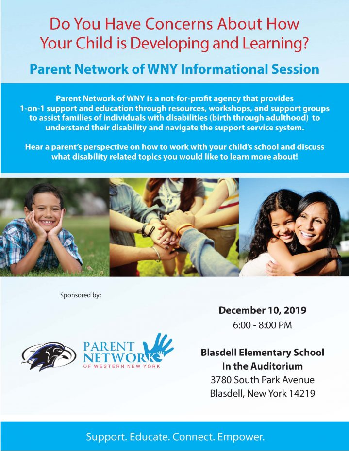 Do You Have Concerns About How Your Child is Developing and Learning? Parent Network of WNY Informational Session Parent Network of WNY is a not-for-profit agency that provides 1-on-1 support and education through resources, workshops, and support groups to assist families of individuals with disabilities (birth through adulthood) to understand their disability and navigate the support service system. Hear a parent's perspective on how to work with your child's school and discuss what disability related topics you would like to learn more about! December 10, 2019 6:00 - 8:00 PM Blasdell Elementary School In the Auditorium 3780 South Park Avenue Blasdell, New York 14219 Support. Educate. Connect. Empower.
