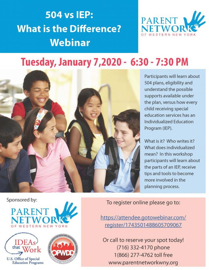 504 vs IEP: What is the Difference? Webinar Tuesday, January 7,2020 - 6:30 - 7:30 PM Participants will learn about 504 plans, eligibility and understand the possible supports available under the plan, versus how every child receiving special education services has an Individualized Education Program (IEP). What is it? Who writes it? What does individualized mean? In this workshop participants will learn about the parts of an IEP, receive tips and tools to become more involved in the planning process. To register online please go to: https://attendee.gotowebinar.com/register/1743501488605709067 Or call to reserve your spot today! (716) 332-4170 phone 1(866) 277-4762 toll free www.parentnetworkwny.org