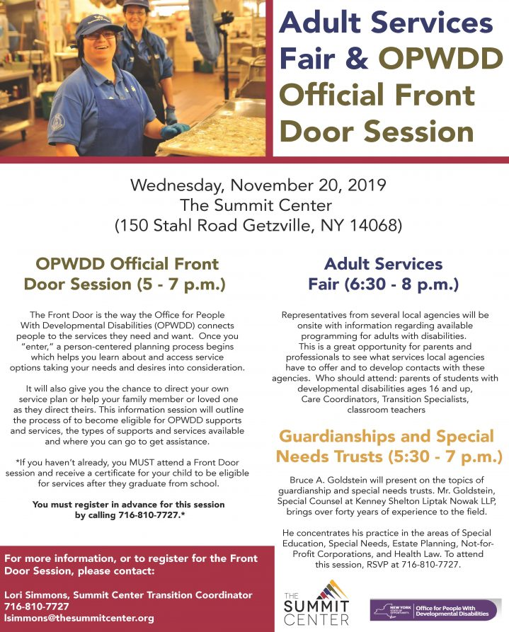 "Adult Services Fair & OPWDD Official Front Door Session Wednesday, November 20, 2019 The Summit Center (150 Stahl Road Getzville, NY 14068) OPWDD Official Front Door Session (5 - 7 p.m.) Adult Services Fair (6:30 - 8 p.m.) The Front Door is the way the Office for People With Developmental Disabilities (OPWDD) connects people to the services they need and want. Once you ""enter,"" a person-centered planning process begins which helps you learn about and access service options taking your needs and desires into consideration. It will also give you the chance to direct your own service plan or help your family member or loved one as they direct theirs. This information session will outline the process of to become eligible for OPWDD supports and services, the types of supports and services available and where you can go to get assistance. *If you haven't already, you MUST attend a Front Door session and receive a certificate for your child to be eligible for services after they graduate from school. You must register in advance for this session by calling 716-810-7727.* Representatives from several local agencies will be onsite with information regarding available programming for adults with disabilities. This is a great opportunity for parents and professionals to see what services local agencies have to offer and to develop contacts with these agencies. Who should attend: parents of students with developmental disabilities ages 16 and up, Care Coordinators, Transition Specialists, classroom teachers For more information, or to register for the Front Door Session, please contact: Lori Simmons, Summit Center Transition Coordinator 716-810-7727 lsimmons@thesummitcenter.org Guardianships and Special Needs Trusts (5:30 - 7 p.m.) Bruce A. Goldstein will present on the topics of guardianship and special needs trusts. Mr. Goldstein, Special Counsel at Kenney Shelton Liptak Nowak LLP, brings over forty years of experience to the field. He concentrates his practice in the areas of Special Education, Special Needs, Estate Planning, Not-for- Profit Corporations, and Health Law. To attend this session, RSVP at 716-810-7727."