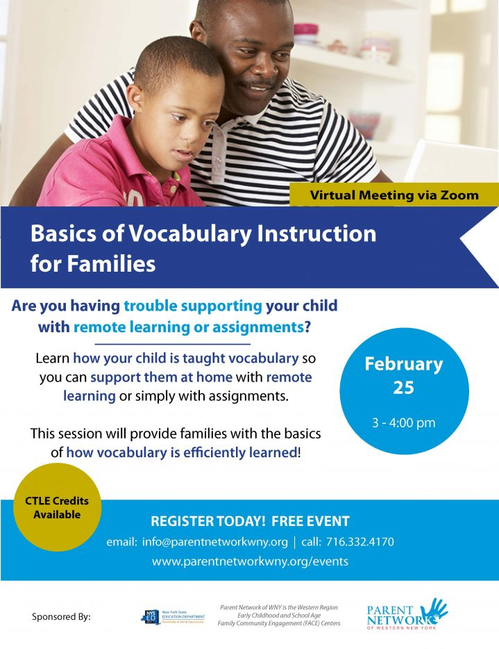 flyer for Basics of Vocabulary Instructions for Families February 25 3-4 pm Are you having trouble supporting your child with remote learning or assignments? Learn how your child is taught vocabulary so you can support them at home with remote learning or simply with assignments. This session will provide families with the basics of how vocabulary is efficiently learned!