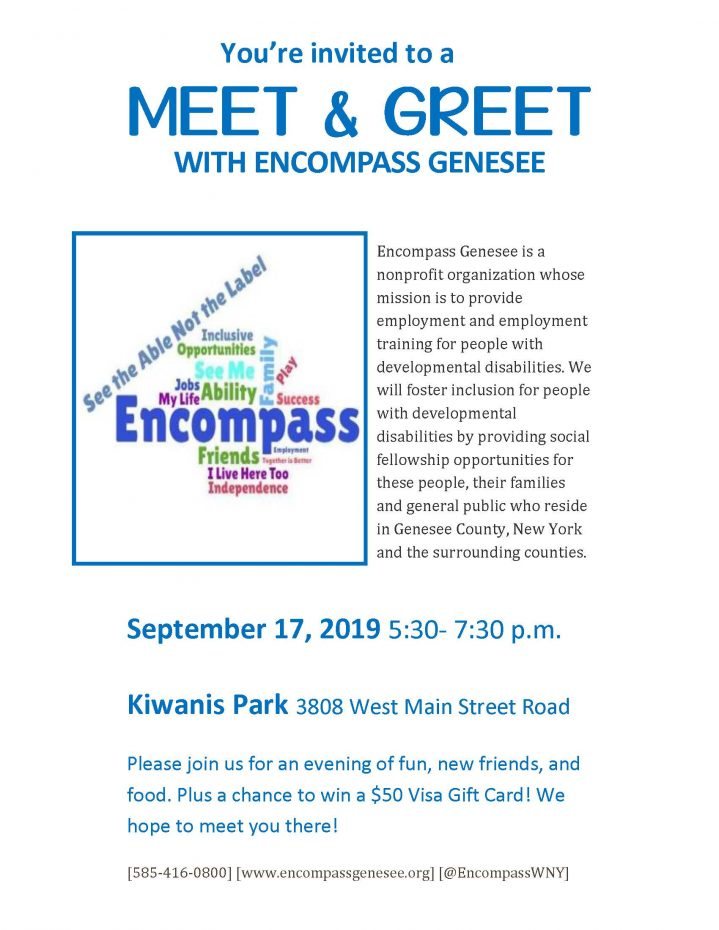 You are invited to a Meet & Greet with Encompass Encompass Genesee is a nonprofit organization whose mission is to provide employment and employment training for people with developmental disabilities. We will foster inclusion for people with developmental disabilities by providing social fellowship opportunities for these people, their families and general public who reside in Genesee County, NY and the surrounding areas. September 17, 2019 5:30 pm to 7:30 pm Kiwanis Park, 3808 West Main Street Road Please join us for an evening of fun, new friends, and food. Plus a chance to win a $50 Visa Gift Card! We hope to meet you there! [585-416-0800] [www.encompassgenesee.org] [@EncompassWNY]