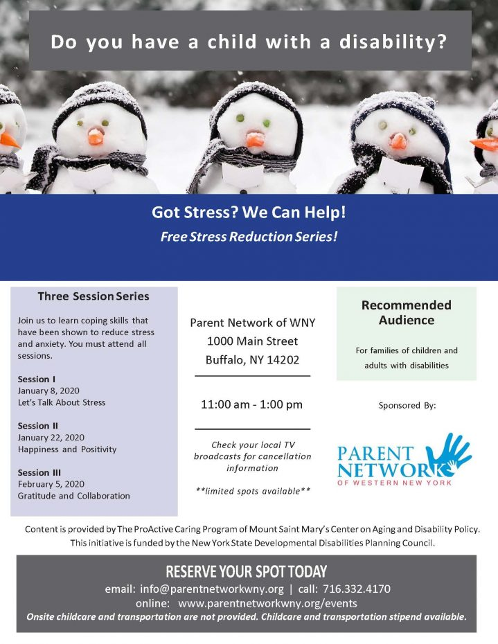 Got Stress? We Can Help! Free Stress Reduction Series! Three Session Series Join us to learn coping skills that have been shown to reduce stress and anxiety. You must attend all sessions. Session I January 8, 2020 Let's Talk About Stress Session II January 22, 2020 Happiness and Positivity Session III February 5, 2020 Gratitude and Collaboration Parent Network of WNY 1000 Main Street Buffalo, NY 14202 11:00 am - 1:00 pm Check your local TV broadcasts for cancellation information **limited spots available** Content is provided by The ProActive Caring Program of Mount Saint Mary's Center on Aging and Disability Policy. This initiative is funded by the New York State Developmental Disabilities Planning Council. RESERVEYOUR SPOTTODAY email: info@parentnetworkwny.org | call: 716.332.4170 online: www.parentnetworkwny.org/events Onsite childcare and transportation are not provided. Childcare and transportation stipend available.