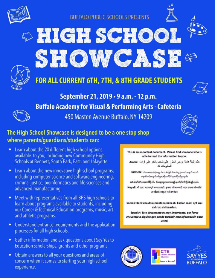 Buffalo Public Schools Presents High School Showcase for all current 6th, 7th and 8th grade students, september 21, 2019 9 am to 12 pm, Buffalo academy for visual and performing arts - cafeteria, 450 Masten Avenue, Buffalo NY 14209 The high school showcase is designed to be a one stop shop where parents/guardians/students can learn abut the 20 different high school options availalbe, new innovative high school programs, meet with representatives from all BPS high schools to learn about programs available, understand entrance requirements and application processes for all high schools, gather information and ask questions abut Say Yes to Education Scholarships, grants and other programs. Obtain answers to all your questions and areas of concerns when it comes to starting your high school experience.