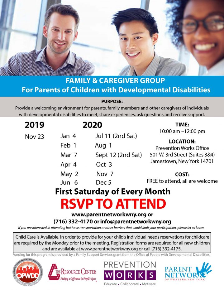 FAMILY & CAREGIVER GROUP For Parents of Children with Developmental Disabilitie PURPOSE: Provide a welcoming environment for parents, family members and other caregivers of individuals with developmental disabilities to meet, share experiences, ask questions and receive support. TIME: 10:00 am –12:00 pm LOCATION: Prevention Works Office 501 W. 3rd Street (Suites 3&4) Jamestown, New York 14701 COST: FREE to attend, all are welcome First Saturday of Every Month RSVP TO ATTEND www.parentnetworkwny.org or (716) 332-4170 or info@parentnetworkwny.org If you are interested in attending but have transportation or other barriers that would limit your participation, please let us know. Child Care is Available. In order to provide for your child's individual needs reservations for childcare are required by the Monday prior to the meeting. Registration forms are required for all new children and are available at www.parentnetworkwny.org or call (716) 332-4175. Funding for this program is provided by a Family Support Services grant from the Office of People with Developmental Disabilities. Dates - 11/23/19. 1/4/2020, 2/1/20, 3/7/20, 4/4/20, 5/2/20, 6/6/20, 7/11, 8/1/20