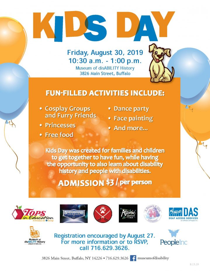 Kid's Day, Friday August 30, 2019 10:30 am to 1 pm Museum of disABILITY History, 3826 Main Street, Buffalo. Fun Filled Activities include cosplay grups and furry friends, princesses, free food, dance party, face painting, and more Kids day was created for families and children to get together to have fun, while having the opportunity to also learn about disability history and people with disabilities. Admission $3 per person. Registration encouraged by August 27 - 716-629-3626