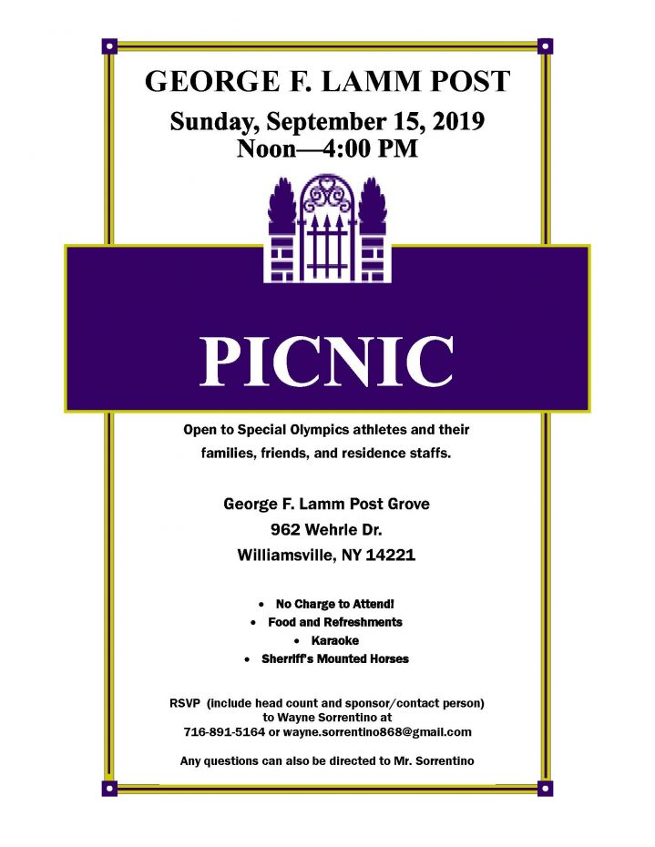 Sunday, September 15, 2019 Noon to 4 pm.Open to Special Olympics athletes and their families, friends, and residence staffs. George F. Lamm Post Grove 962 Wehrle Dr. Williamsville, NY 14221 RSVP (include head count and sponsor/contact person) to Wayne Sorrentino at 716-891-5164 or wayne.sorrentino868@gmail.com Any questions can also be directed to Mr. Sorrentino No charge to attend. Food and Refreshments, Karaoke. Sherriff's Mounted Hourses.