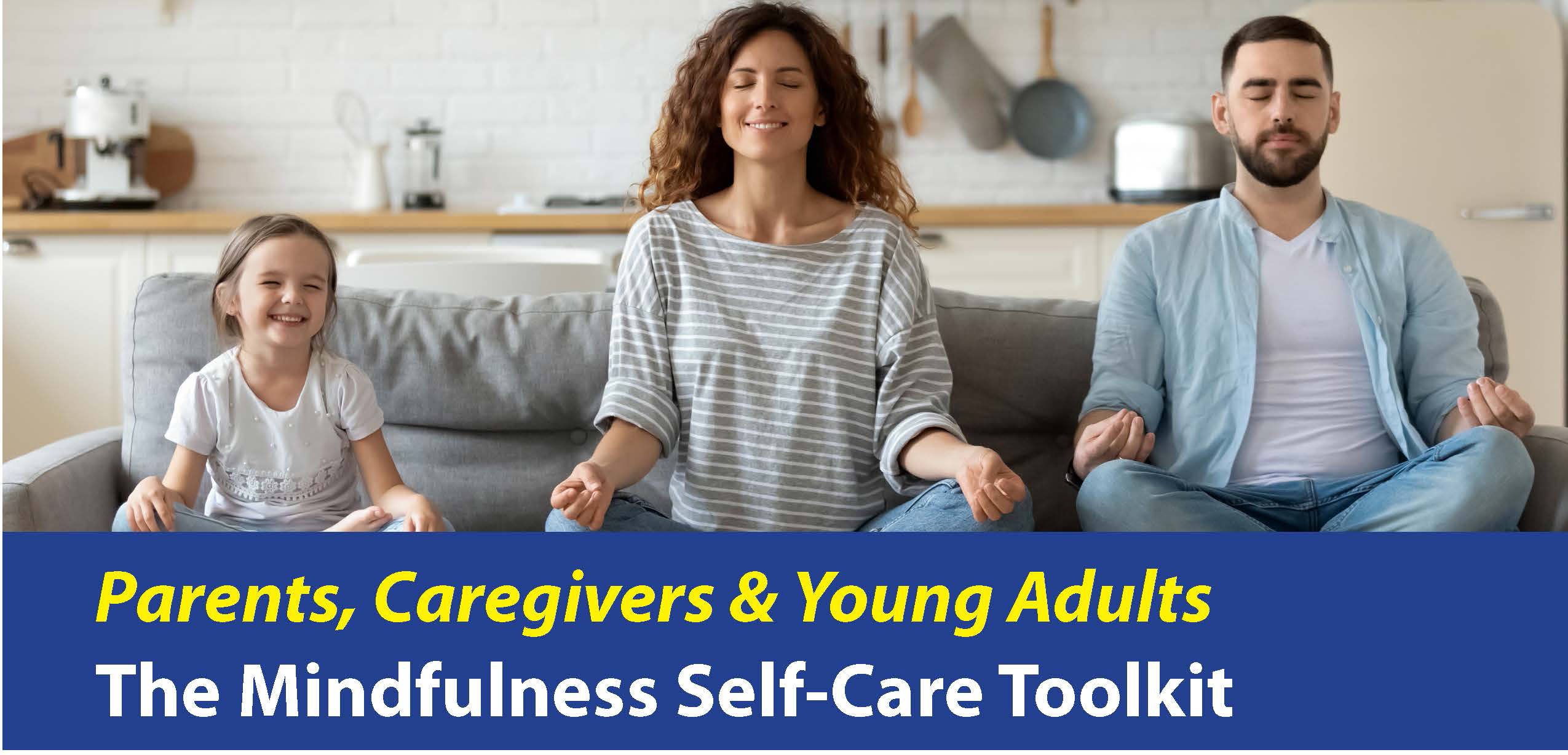 Photo of a family of three sitting on a couch with eyes closed and sitting in a yoga position with the words Parents, Caregivers & Young Adults The MIndful Self-Care Toolkit