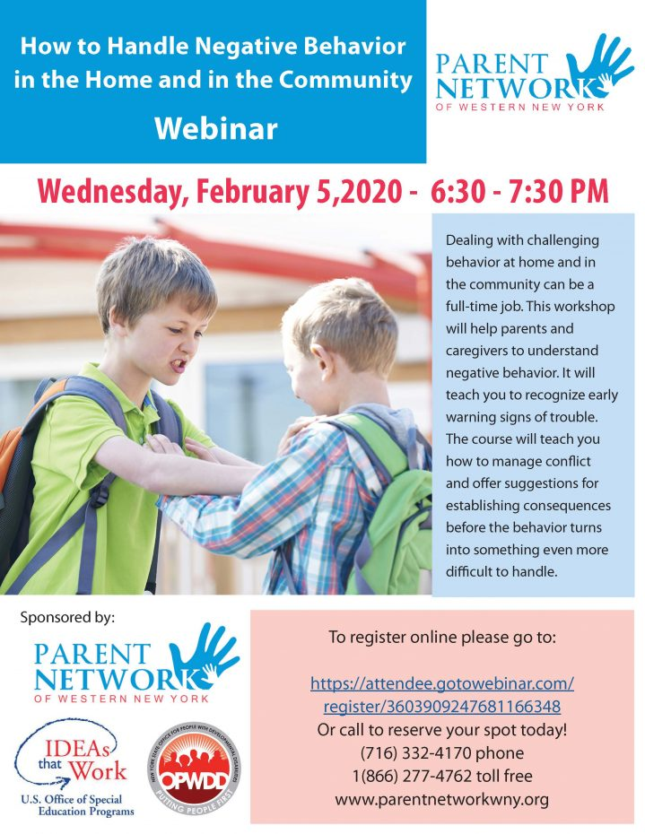 How to Handle Negative Behavior in the Home and in the Community Webinar Wednesday, February 5,2020 - 6:30 - 7:30 PM Dealing with challenging behavior at home and in the community can be a full-time job. This workshop will help parents and caregivers to understand negative behavior. It will teach you to recognize early warning signs of trouble. The course will teach you how to manage conflict and offer suggestions for establishing consequences before the behavior turns into something even more difficult to handle. To register online please go to: https://attendee.gotowebinar.com/register/3603909247681166348 Or call to reserve your spot today! (716) 332-4170 phone 1(866) 277-4762 toll free www.parentnetworkwny.org