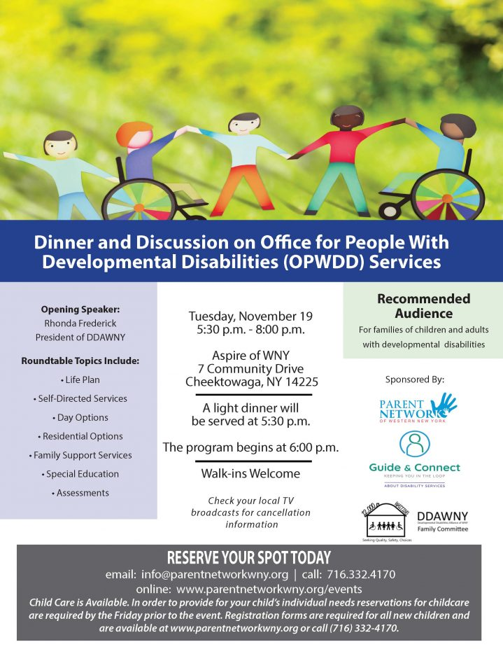Dinner and Discussion on Office for People With Developmental Disabilities (OPWDD) Services Opening Speaker: Rhonda Frederick President of DDAWNY Roundtable Topics Include: Life Plan • Self-Directed Services • Day Options • Residential Options • Family Support Services • Special Education • Assessments Tuesday, November 19 5:30 p.m. - 8:00 p.m. Aspire of WNY 7 Community Drive Cheektowaga, NY 14225 A light dinner will be served at 5:30 p.m. The program begins at 6:00 p.m. Walk-ins Welcome Check your local T V broadcasts for cancellation RESERVE YOUR SPOT TODAY email: info@parentnetworkwny.org | call: 716.332.4170 online: www.parentnetworkwny.org/events Child Care is Available. In order to provide for your child's individual needs reservations for childcare are required by the Friday prior to the event. Registration forms are required for all new children and are available at www.parentnetworkwny.org or call (716) 332-4170.