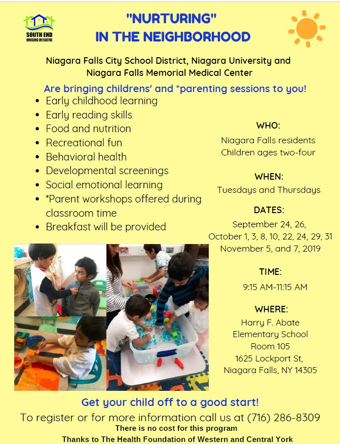 Niagara Falls City School District, Niagara University and Niagara Falls Memorial Medical Center are bring children's and parenting sessions to you! Early childhood learning, early reading skills, food and nutrition, recreational fun, behavioral health, developmental screenings, social emotional learning, parent workshops offered during classroom time, breakfast will be provided WHO: Niagara Falls residents children ages 2-4, When Tuesdayd and Thursdays, Time 9:15 am to 11:15 am Where Harry F Abate Elementary School, Room 105, Lockport St., Niagara Falls, NY 14305