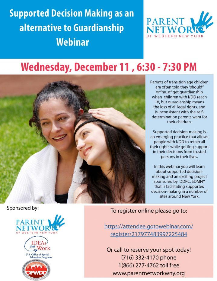 "Supported Decision Making as an alternative to Guardianship Webinar Wednesday, December 11 , 6:30 - 7:30 PM arents of transition age children are often told they ""should"" or ""must"" get guardianship when children with I/DD reach 18, but guardianship means the loss of all legal rights, and is inconsistent with the self-determination parents want for their children. Supported decision-making is an emerging practice that allows people with I/DD to retain all their rights while getting support in their decisions from trusted persons in their lives. In this webinar you will learn about supported decision-making and an exciting project sponsored by DDPC, SDMNY that is facilitating supported decision-making in a number of sites around New York. To register online please go to: https://attendee.gotowebinar.com/register/217977483997225484"
