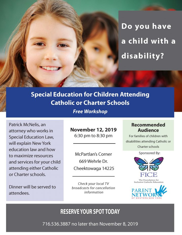Special Education for Children Attending Catholic or Charter Schools Free Workshop Patrick McNelis, an attorney who works in Special Education Law, will explain New York education law and how to maximize resources and services for your child attending either Catholic or Charter schools. Dinner will be served to attendees. November 12, 2019 6:30 pm to 8:30 pm McPartlan's Corner 669 Wehrle Dr. Cheektowaga 14225Check your local TV broadcasts for cancellation information RESERVE YOUR SPOT TODAY 716.536.3887 no later than November 8, 2019