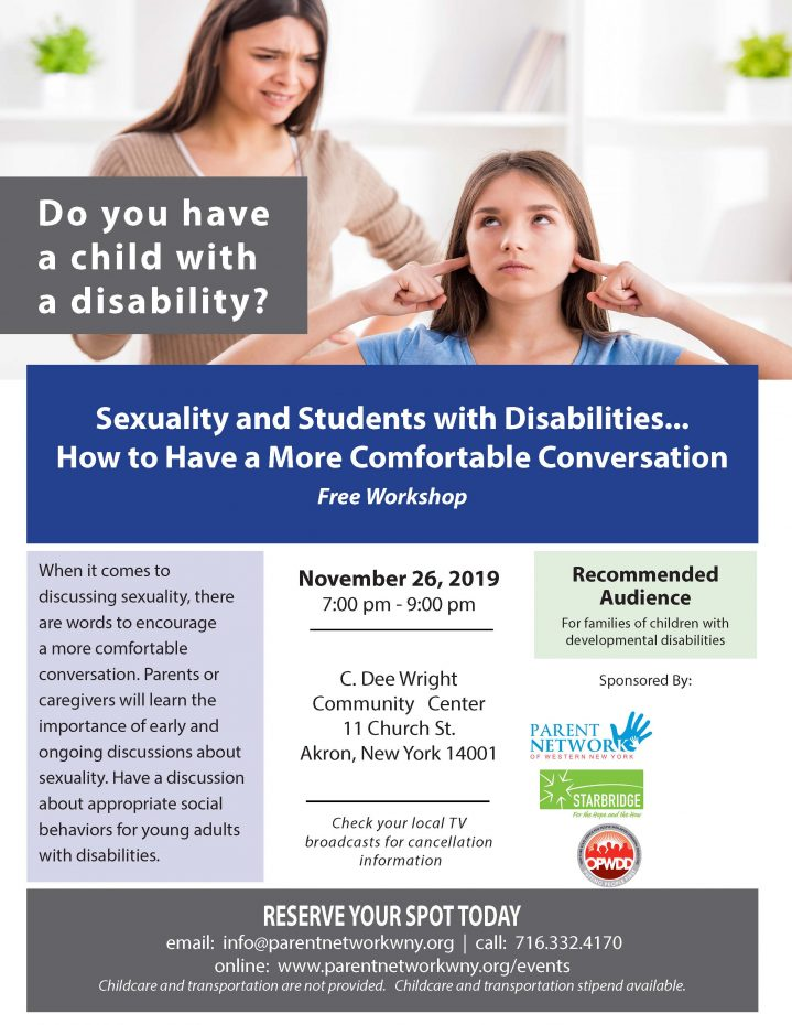 Sexuality and Students with Disabilities... How to Have a More Comfortable Conversation Free Workshop When it comes to discussing sexuality, there are words to encourage a more comfortable conversation. Parents or caregivers will learn the importance of early and ongoing discussions about sexuality. Have a discussion about appropriate social behaviors for young adults with disabilities. November 26, 2019 7:00 pm - 9:00 pm C. Dee Wright Community Center 11 Church St. Akron, New York 14001 Check your local T V broadcasts for cancellation information Recommended Audience For families of children with developmental disabilities RESERVE YOUR SPOT TODAY email: info@parentnetworkwny.org | call: 716.332.4170 online: www.parentnetworkwny.org/events Childcare and transportation are not provided. Childcare and transportation stipend available.