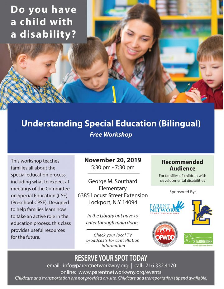 Understanding Special Education (Bilingual) Free Workshop This workshop teaches families all about the special education process, including what to expect at meetings of the Committee on Special Education (CSE) (Preschool CPSE). Designed to help families learn how to take an active role in the education process, this class provides useful resources for the future. November 20, 2019 5:30 pm - 7:30 pm George M. Southard Elementary 6385 Locust Street Extension Lockport, N.Y 14094 In the Library but have to enter through main doors. Check your local T V broadcasts for cancellation information RESERVE YOUR SPOT TODAY email: info@parentnetworkwny.org | call: 716.332.4170 online: www.parentnetworkwny.org/events Childcare and transportation are not provided on-site. Childcare and transportation stipend available.