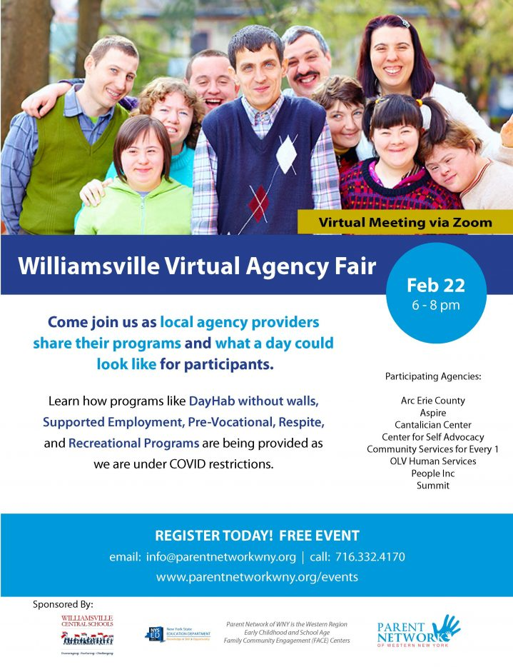 Williamsville Virtual Agency Fair February 22 6-8 pm Come join us as local agency providers share their programs and what a day could look like for participants. Learn how programs like DayHab without walls, Supported Employment, Pre-Vocational, Respite, and Recreational Programs are being provided as we are under COVID restrictions. Participating Agencies: Arc Erie County Aspire Cantalician Center Center for Self Advocacy Community Services for Every 1 OLV Human Services People Inc Summit REGISTER TODAY! FREE EVENT email: info@parentnetworkwny.org | call: 716.332.4170 www.parentnetworkwny.org/events