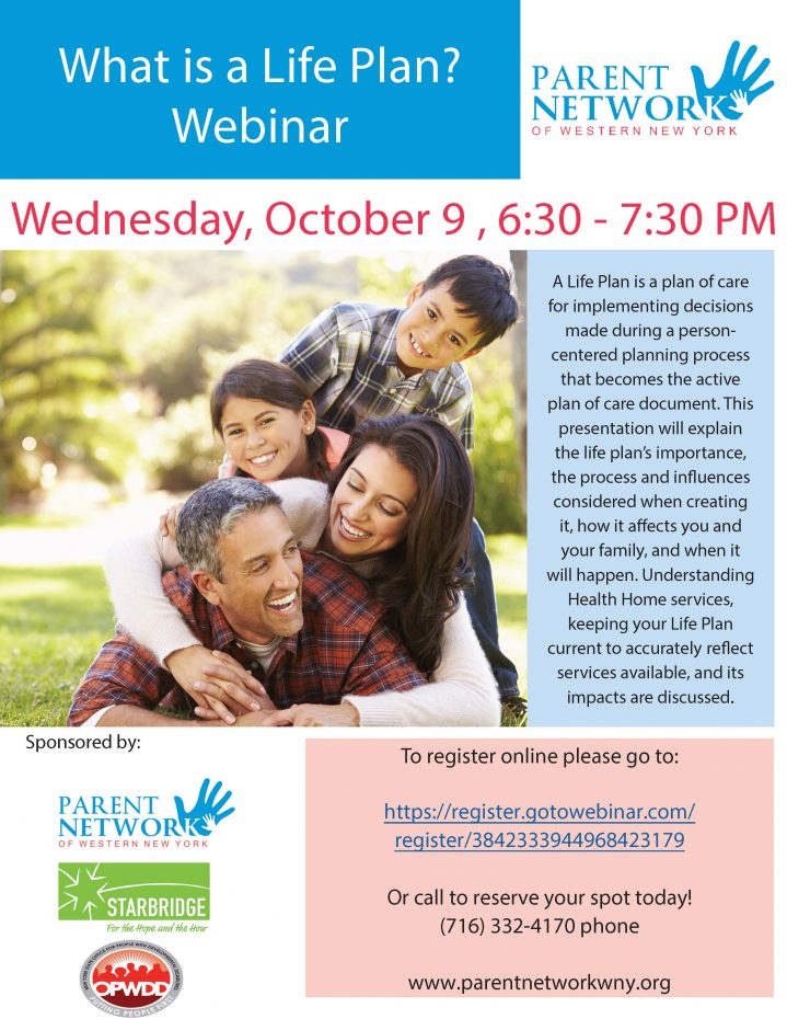 What is a Life Plan? Webinar Wednesday, October 9 , 6:30 - 7:30 PM A Life Plan is a plan of care for implementing decisions made during a person-centered planning process that becomes the active plan of care document. This presentation will explain the life plan's importance, the process and influences considered when creating it, how it affects you and your family, and when it will happen. Understanding Health Home services, keeping your Life Plan current to accurately reflect services available, and its impacts are discussed. To register online please go to: https://register.gotowebinar.com/register/3842333944968423179 Or call to reserve your spot today! (716) 332-4170 phone www.parentnetworkwny.org