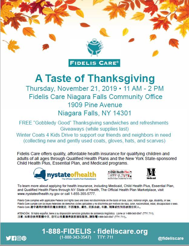 """A Taste of Thanksgiving Thursday, November 21, 2019 • 11 AM - 2 PM Fidelis Care Niagara Falls Community Office 1909 Pine Avenue Niagara Falls, NY 14301 FREE """"Gobbledy Good"""" Thanksgiving sandwiches and refreshments Giveaways (while supplies last) Winter Coats 4 Kids Drive to support our friends and neighbors in need (collecting new and gently used coats, gloves, hats, and scarves) Fidelis Care offers quality, affordable health insurance for qualifying children and adults of all ages through Qualified Health Plans and the New York State-sponsored Child Health Plus, Essential Plan, and Medicaid programs. To learn more about applying for health insurance, including Medicaid, Child Health Plus, Essential Plan, and Qualified Health Plans through NY State of Health, The Official Health Plan Marketplace, visit www.nystateofhealth.ny.gov or call 1-855-355-5777. Fidelis Care complies with applicable Federal civil rights laws and does not discriminate on the basis of race, color, national origin, age, disability, or sex. Fidelis Care cumple con las leyes federales de derechos civiles aplicables y no discrimina por motivos de raza, color, nacionalidad, edad, discapacidad o sexo. Fidelis Care 遵守適用的聯邦民權法律規定,不因種族、膚色、民族血統、年齡、殘障或性別而歧視任何人。 ATENCIÓN: Si habla español, tiene a su disposición servicios gratuitos de asistencia lingüística. Llame al 1-888-343-3547 (TTY: 711). 注意:如果您使用繁體中文,您可以免費獲得語言援助服務。請致電1-888-343-3547 (TTY: 711)。1-888-FIDELIS • fideliscare.org"""