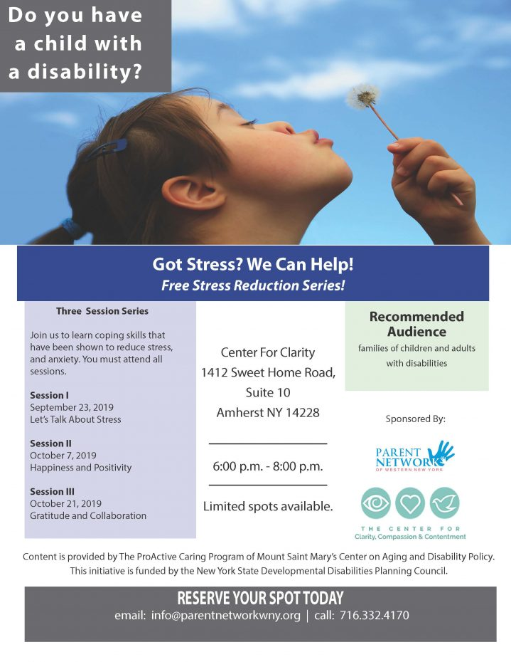 Got Stress? We Can Help! Free Stress Reduction Series! Three Session Series Join us to learn coping skills that have been shown to reduce stress, and anxiety. You must attend all sessions. Session I September 23, 2019 Let's Talk About Stress Session II October 7, 2019 Happiness and Positivity Session III October 21, 2019 Gratitude and Collaboration Center For Clarity 1412 Sweet Home Road, Suite 10 Amherst NY 14228 6:00 p.m. - 8:00 p.m. Limited spots available. Content is provided by The ProActive Caring Program of Mount Saint Mary's Center on Aging and Disability Policy. This initiative is funded by the New York State Developmental Disabilities Planning Council. RESERVE YOUR SPOT TODAY email: info@parentnetworkwny.org | call: 716.332.417